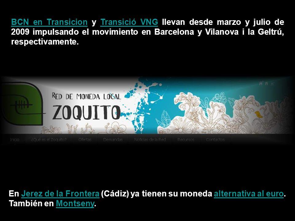 BCN en TransicionBCN en Transicion y Transició VNG llevan desde marzo y julio de 2009 impulsando el movimiento en Barcelona y Vilanova i la Geltrú, respectivamente.Transició VNG En Jerez de la Frontera (Cádiz) ya tienen su moneda alternativa al euro.