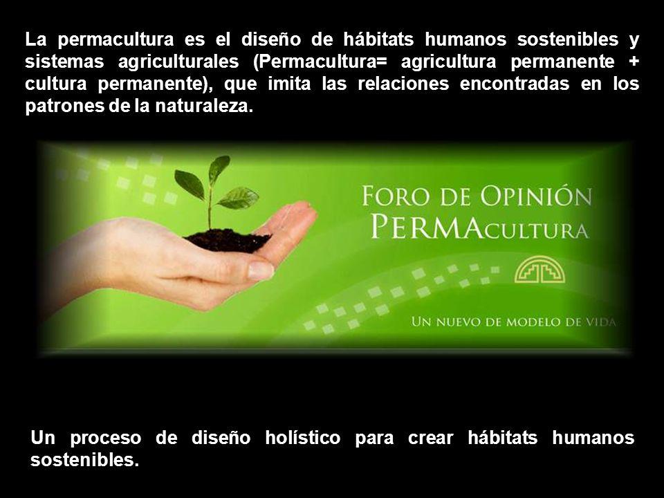 La permacultura es el diseño de hábitats humanos sostenibles y sistemas agriculturales (Permacultura= agricultura permanente + cultura permanente), que imita las relaciones encontradas en los patrones de la naturaleza.
