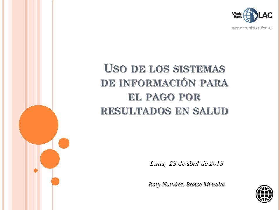 U SO DE LOS SISTEMAS DE INFORMACIÓN PARA EL PAGO POR RESULTADOS EN SALUD Lima, 23 de abril de 2013 Rory Narváez. Banco Mundial