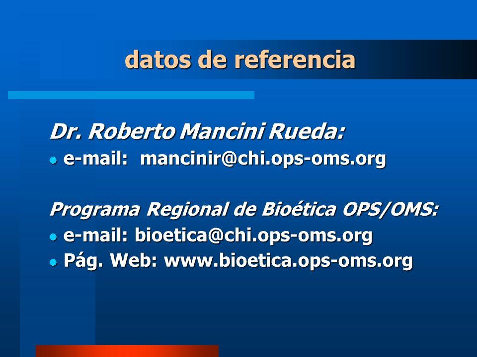Dr. Roberto Mancini Rueda: e-mail: mancinir@chi.ops-oms.org e-mail: mancinir@chi.ops-oms.org Programa Regional de Bioética OPS/OMS: e-mail: bioetica@c