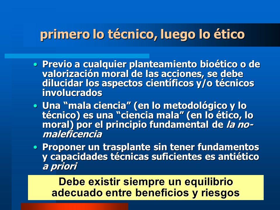 primero lo técnico, luego lo ético Previo a cualquier planteamiento bioético o de valorización moral de las acciones, se debe dilucidar los aspectos científicos y/o técnicos involucradosPrevio a cualquier planteamiento bioético o de valorización moral de las acciones, se debe dilucidar los aspectos científicos y/o técnicos involucrados Una mala ciencia (en lo metodológico y lo técnico) es una ciencia mala (en lo ético, lo moral) por el principio fundamental de la no- maleficenciaUna mala ciencia (en lo metodológico y lo técnico) es una ciencia mala (en lo ético, lo moral) por el principio fundamental de la no- maleficencia Proponer un trasplante sin tener fundamentos y capacidades técnicas suficientes es antiético a prioriProponer un trasplante sin tener fundamentos y capacidades técnicas suficientes es antiético a priori Debe existir siempre un equilibrio adecuado entre beneficios y riesgos