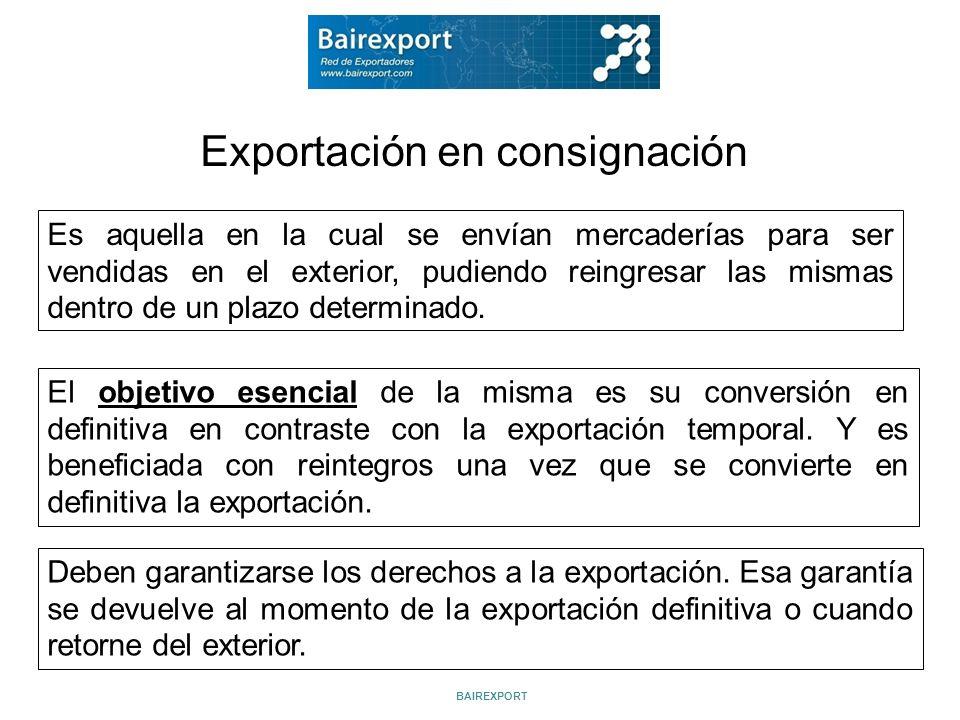 Exportación en consignación Es aquella en la cual se envían mercaderías para ser vendidas en el exterior, pudiendo reingresar las mismas dentro de un