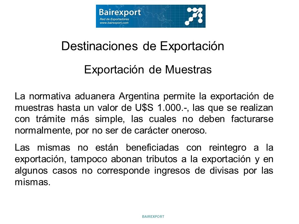 Destinaciones de Exportación Exportación de Muestras La normativa aduanera Argentina permite la exportación de muestras hasta un valor de U$S 1.000.-,