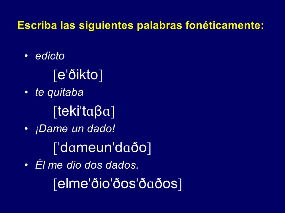 Escriba las siguientes palabras fonéticamente: jota [ ˈ xot ɑ ] paja [ ˈ p ɑ x ɑ ] gafa [ ˈɡɑ f ɑ ] fuga [ ˈ fu ɑ ] vaca [ ˈ b ɑ k ɑ ] la vaca [ l ɑˈ β ɑ k ɑ ] cada [ ˈ k ɑ ð ɑ ] dicta [ ˈ dikt ɑ ]