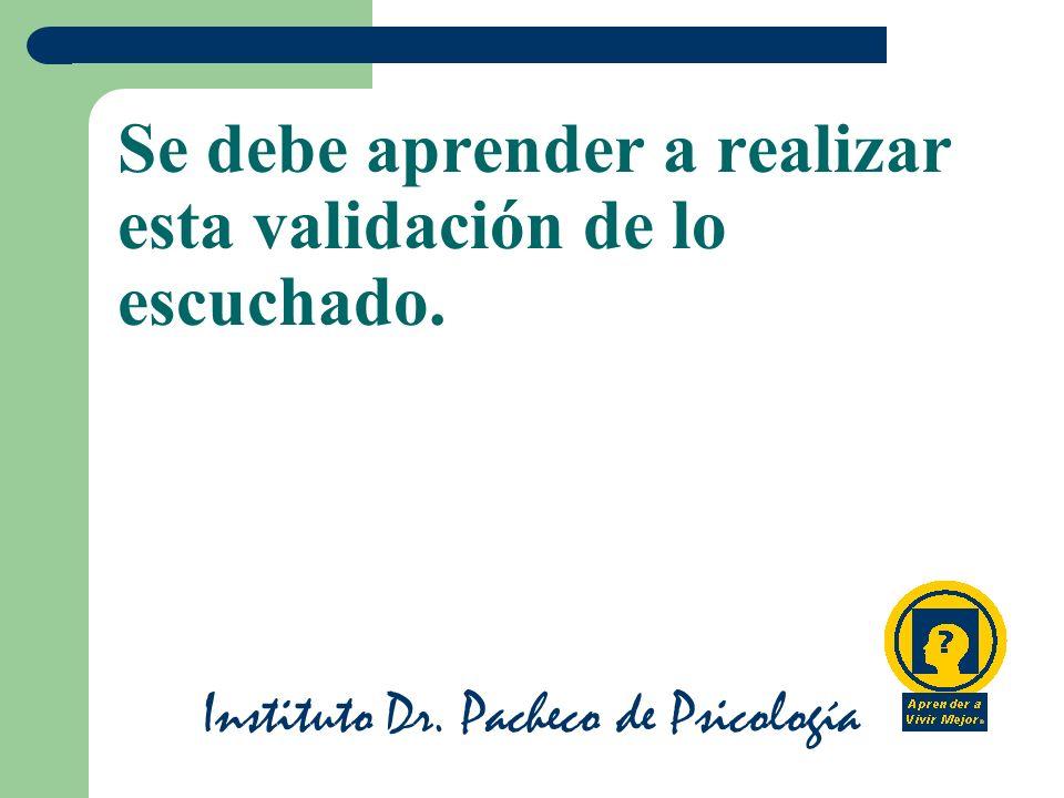 Instituto Dr. Pacheco de Psicología Se debe aprender a realizar esta validación de lo escuchado.