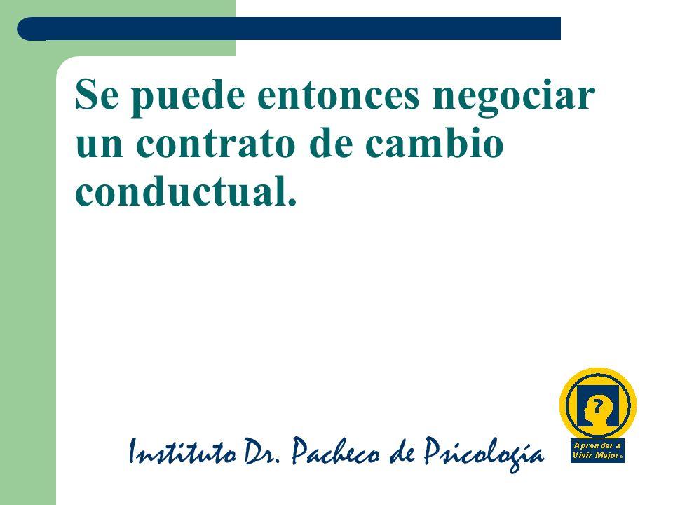 Instituto Dr. Pacheco de Psicología Se puede entonces negociar un contrato de cambio conductual.
