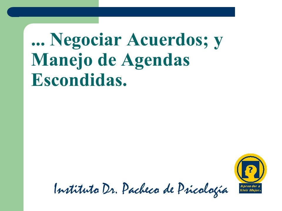 Instituto Dr. Pacheco de Psicología... Negociar Acuerdos; y Manejo de Agendas Escondidas.