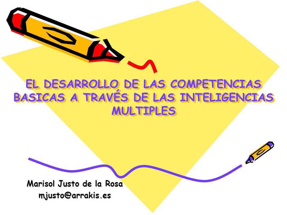 EL DESARROLLO DE LAS COMPETENCIAS BASICAS A TRAVÉS DE LAS INTELIGENCIAS MULTIPLES Marisol Justo de la Rosa mjusto@arrakis.es