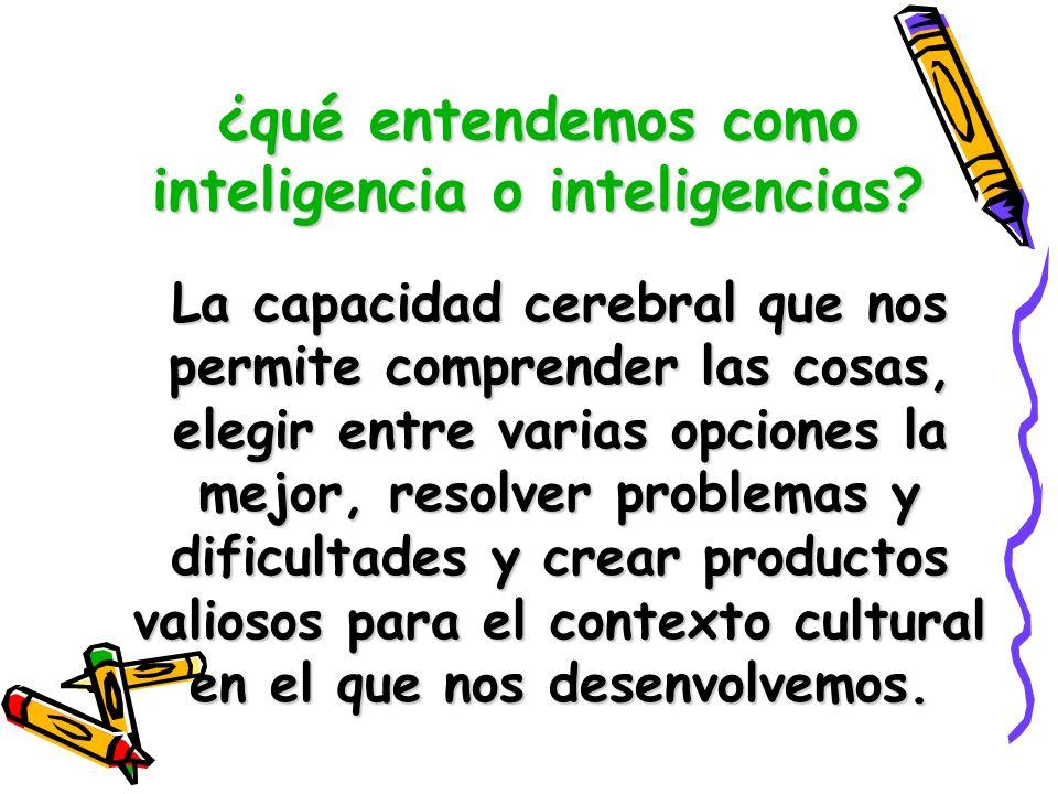 ¿qué entendemos como inteligencia o inteligencias? La capacidad cerebral que nos permite comprender las cosas, elegir entre varias opciones la mejor,