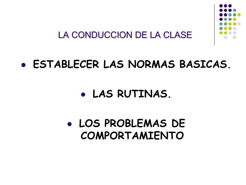 LA CONDUCCION DE LA CLASE ESTABLECER LAS NORMAS BASICAS. LAS RUTINAS. LOS PROBLEMAS DE COMPORTAMIENTO