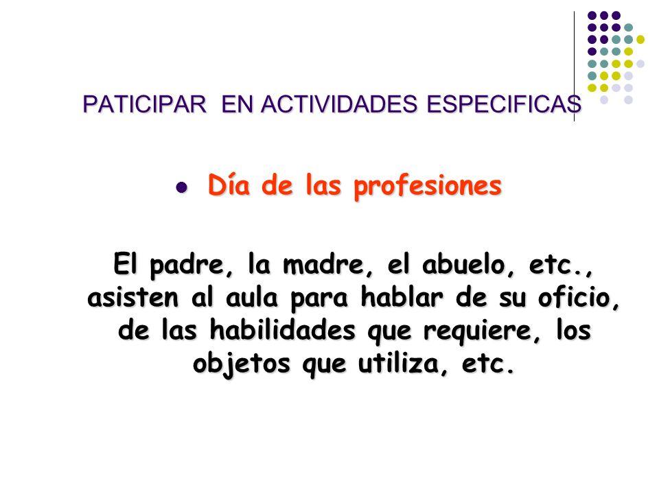 PATICIPAR EN ACTIVIDADES ESPECIFICAS Día de las profesiones Día de las profesiones El padre, la madre, el abuelo, etc., asisten al aula para hablar de