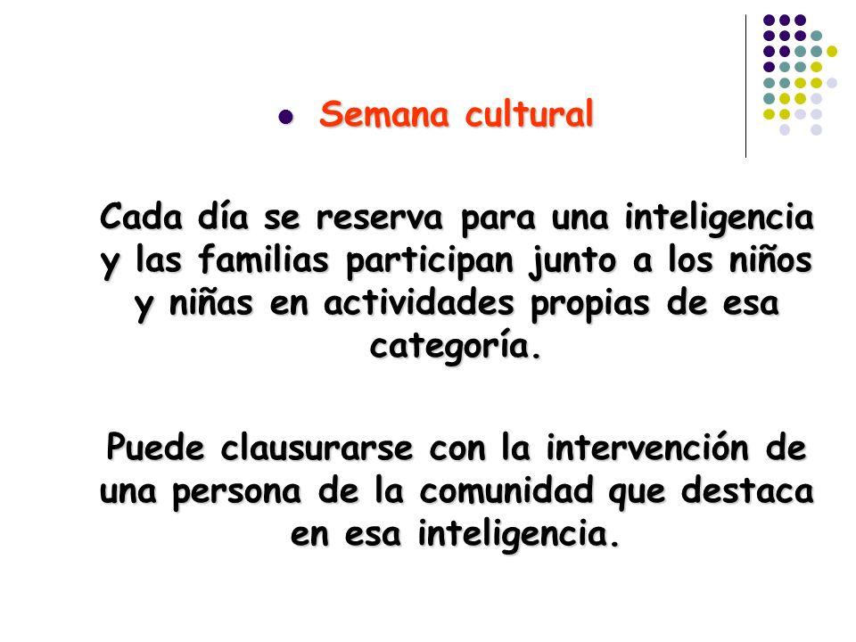 Semana cultural Semana cultural Cada día se reserva para una inteligencia y las familias participan junto a los niños y niñas en actividades propias d