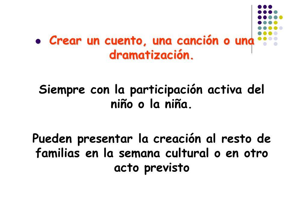 Crear un cuento, una canción o una dramatización. Crear un cuento, una canción o una dramatización. Siempre con la participación activa del niño o la