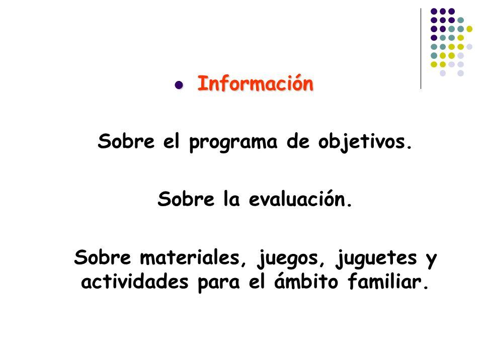 Información Información Sobre el programa de objetivos. Sobre la evaluación. Sobre materiales, juegos, juguetes y actividades para el ámbito familiar.