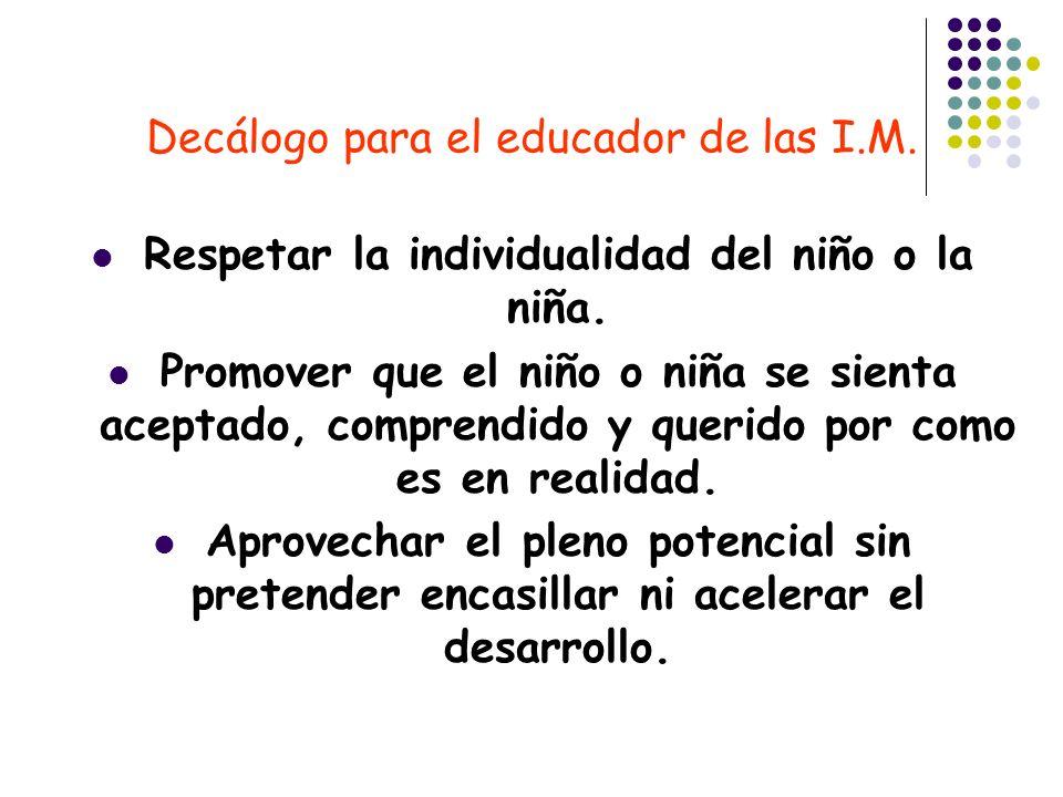 Decálogo para el educador de las I.M. Respetar la individualidad del niño o la niña. Promover que el niño o niña se sienta aceptado, comprendido y que