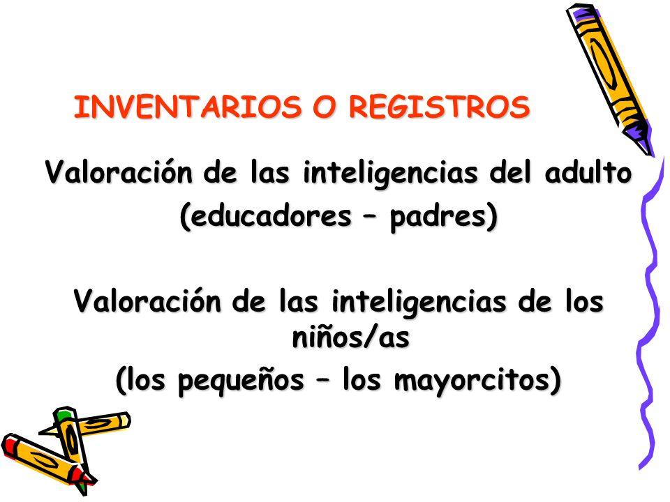 INVENTARIOS O REGISTROS Valoración de las inteligencias del adulto (educadores – padres) Valoración de las inteligencias de los niños/as (los pequeños