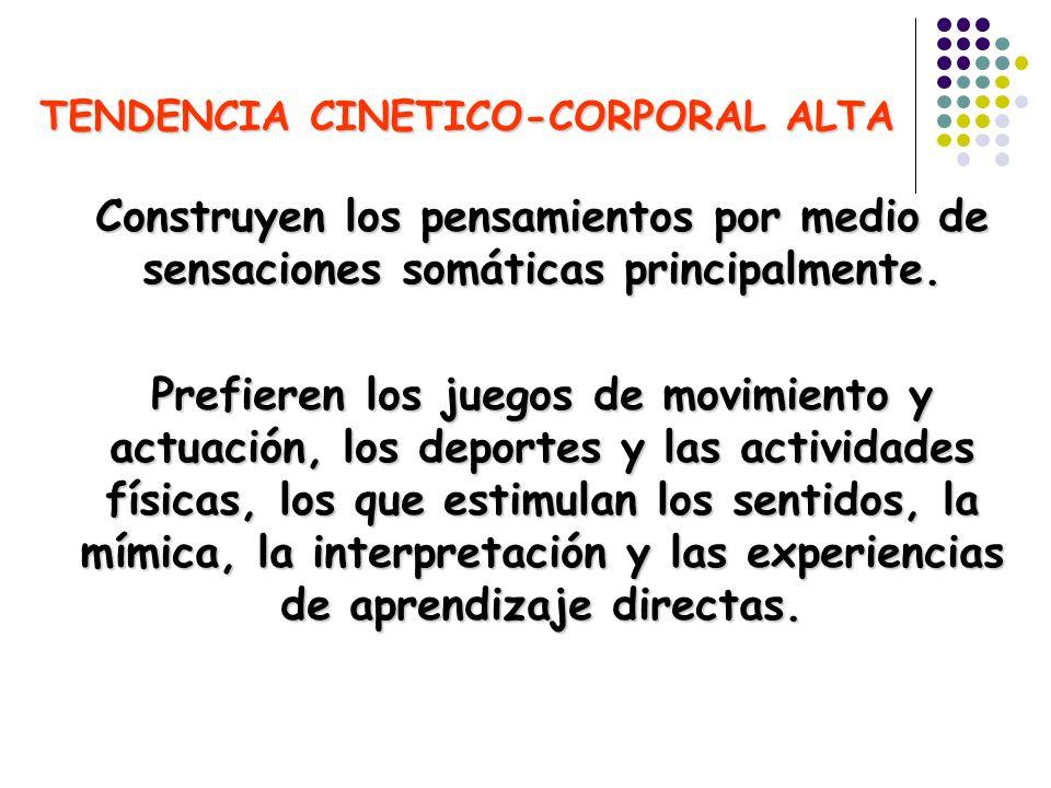 TENDENCIA CINETICO-CORPORAL ALTA Construyen los pensamientos por medio de sensaciones somáticas principalmente. Prefieren los juegos de movimiento y a