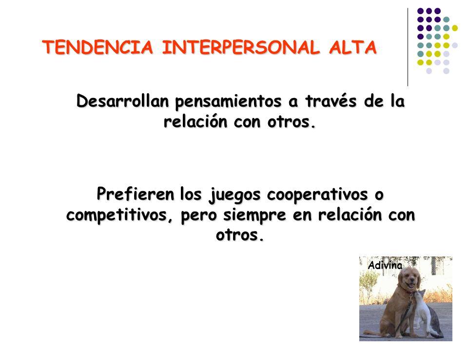TENDENCIA INTERPERSONAL ALTA Desarrollan pensamientos a través de la relación con otros. Prefieren los juegos cooperativos o competitivos, pero siempr