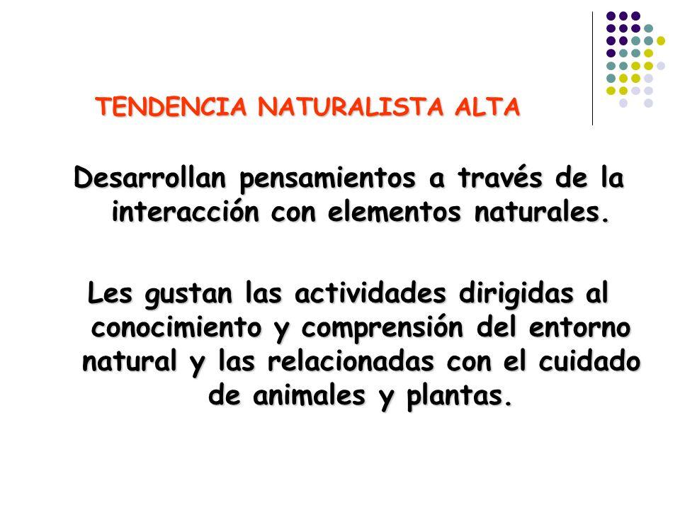 TENDENCIA NATURALISTA ALTA Desarrollan pensamientos a través de la interacción con elementos naturales. Les gustan las actividades dirigidas al conoci