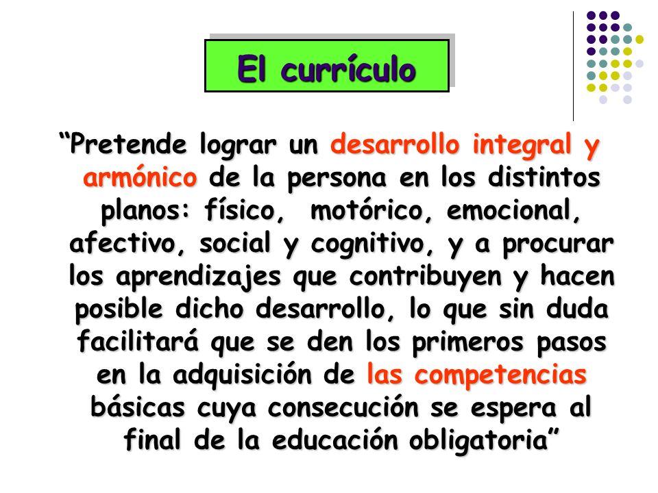 El currículo Pretende lograr un desarrollo integral y armónico de la persona en los distintos planos: físico, motórico, emocional, afectivo, social y