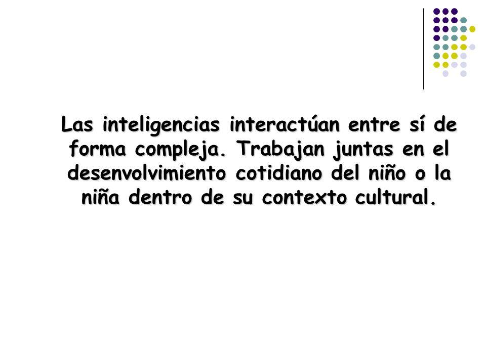 Las inteligencias interactúan entre sí de forma compleja. Trabajan juntas en el desenvolvimiento cotidiano del niño o la niña dentro de su contexto cu