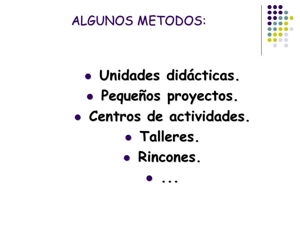 ALGUNOS METODOS: Unidades didácticas. Unidades didácticas. Pequeños proyectos. Pequeños proyectos. Centros de actividades. Centros de actividades. Tal
