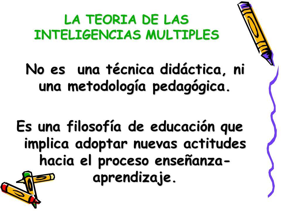LA TEORIA DE LAS INTELIGENCIAS MULTIPLES No es una técnica didáctica, ni una metodología pedagógica. Es una filosofía de educación que implica adoptar