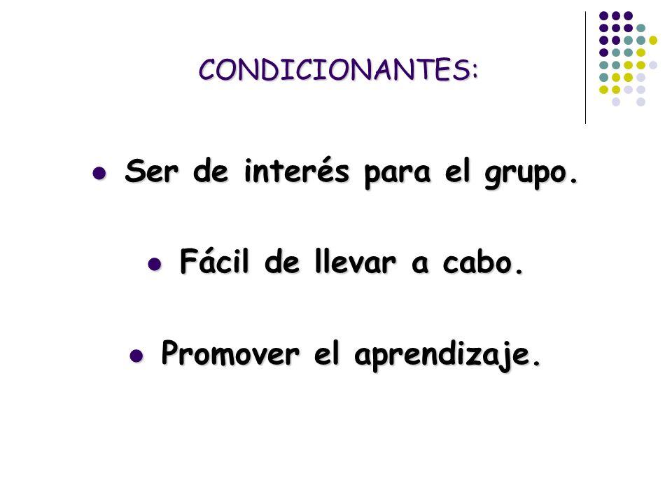 CONDICIONANTES: Ser de interés para el grupo. Ser de interés para el grupo. Fácil de llevar a cabo. Fácil de llevar a cabo. Promover el aprendizaje. P
