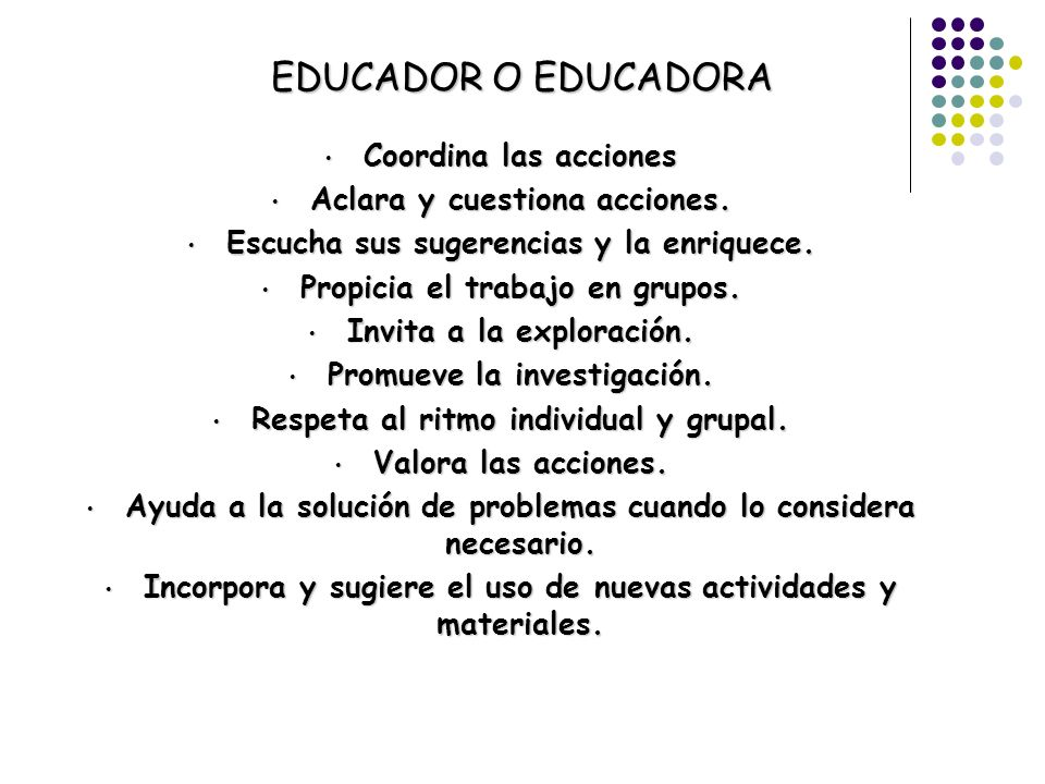 EDUCADOR O EDUCADORA Coordina las acciones Coordina las acciones Aclara y cuestiona acciones. Aclara y cuestiona acciones. Escucha sus sugerencias y l