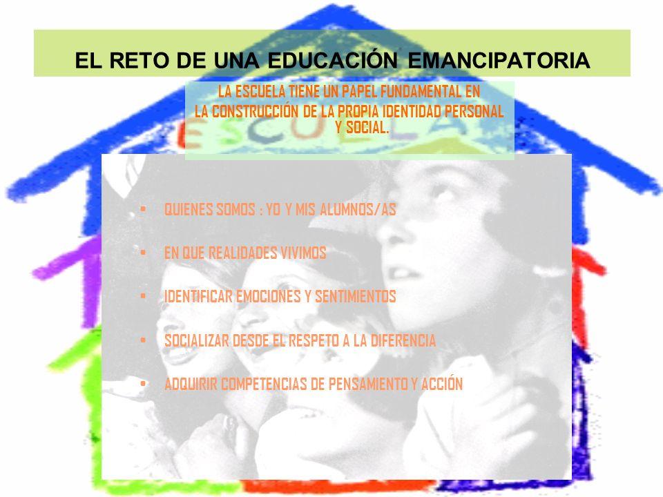 EL RETO DE UNA EDUCACIÓN EMANCIPATORIA QUIENES SOMOS : YO Y MIS ALUMNOS/AS EN QUE REALIDADES VIVIMOS IDENTIFICAR EMOCIONES Y SENTIMIENTOS SOCIALIZAR D