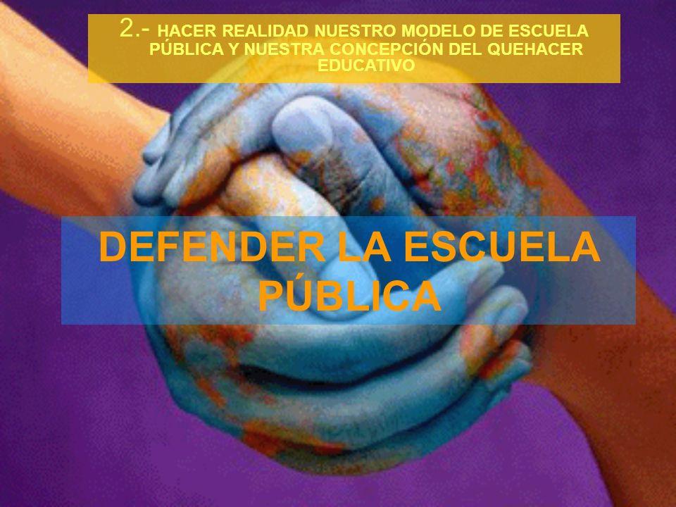 DEFENDER LA ESCUELA PÚBLICA 2.- HACER REALIDAD NUESTRO MODELO DE ESCUELA PÚBLICA Y NUESTRA CONCEPCIÓN DEL QUEHACER EDUCATIVO
