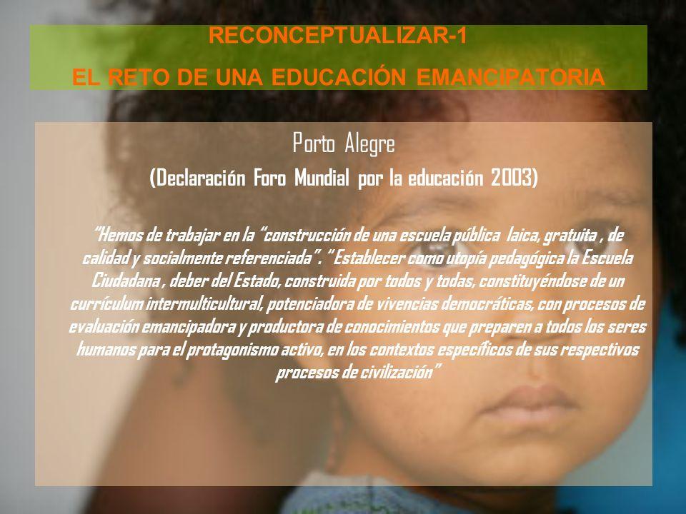 RECONCEPTUALIZAR-1 EL RETO DE UNA EDUCACIÓN EMANCIPATORIA Porto Alegre (Declaración Foro Mundial por la educación 2003) Hemos de trabajar en la constr