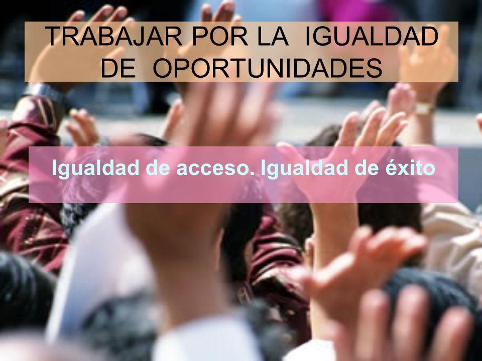 TRABAJAR POR LA IGUALDAD DE OPORTUNIDADES Igualdad de acceso. Igualdad de éxito