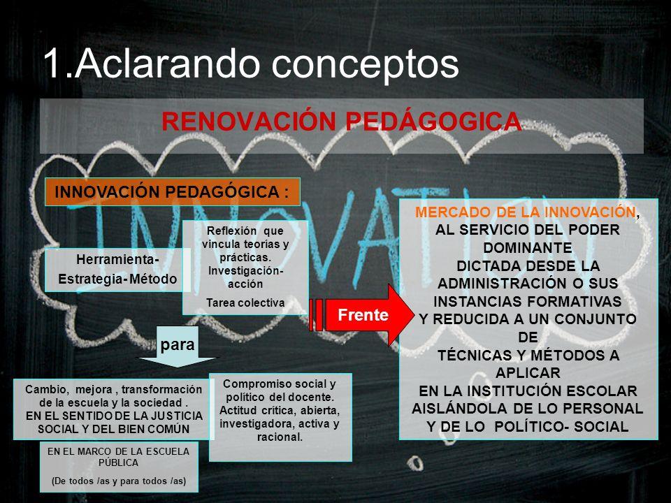 1.Aclarando conceptos RENOVACIÓN PEDÁGOGICA INNOVACIÓN PEDAGÓGICA : MERCADO DE LA INNOVACIÓN, AL SERVICIO DEL PODER DOMINANTE DICTADA DESDE LA ADMINIS