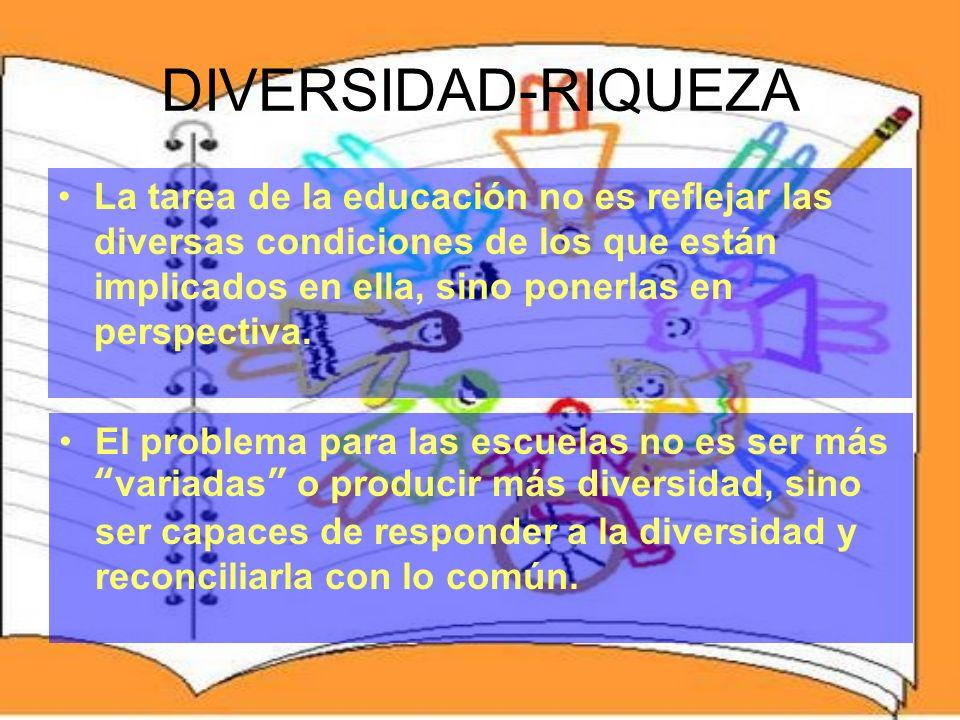 DIVERSIDAD-RIQUEZA La tarea de la educación no es reflejar las diversas condiciones de los que están implicados en ella, sino ponerlas en perspectiva.