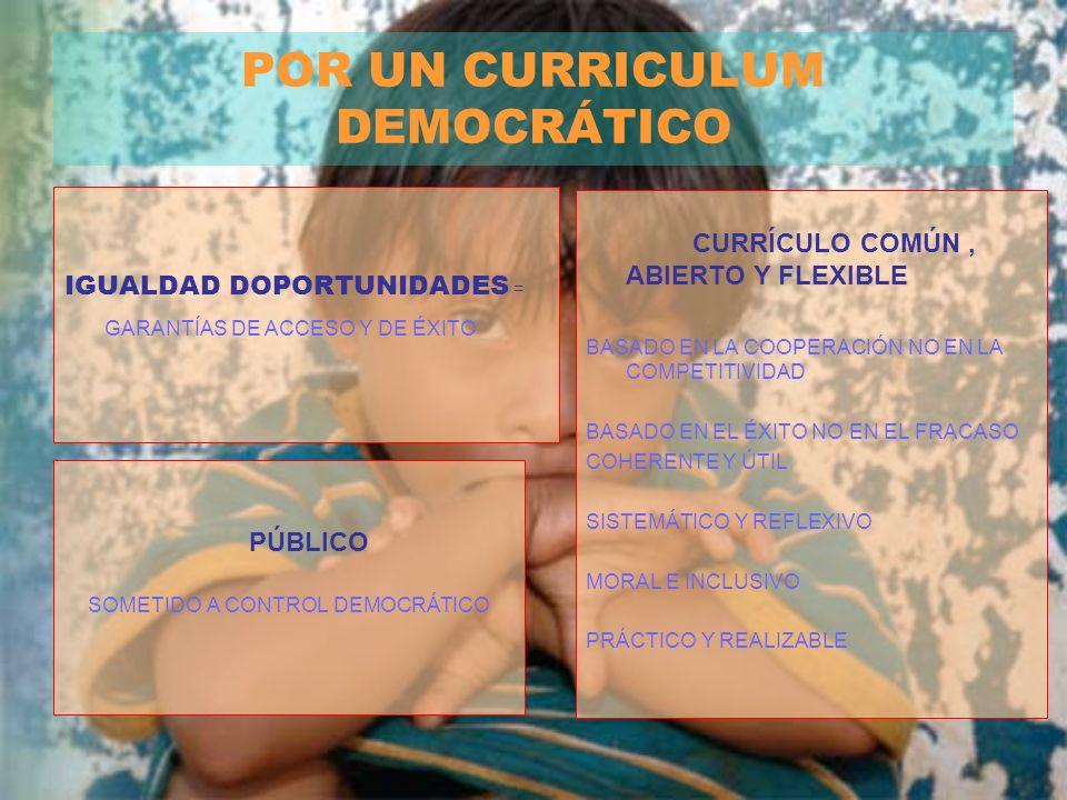 POR UN CURRICULUM DEMOCRÁTICO IGUALDAD DOPORTUNIDADES = GARANTÍAS DE ACCESO Y DE ÉXITO PÚBLICO SOMETIDO A CONTROL DEMOCRÁTICO CURRÍCULO COMÚN, ABIERTO