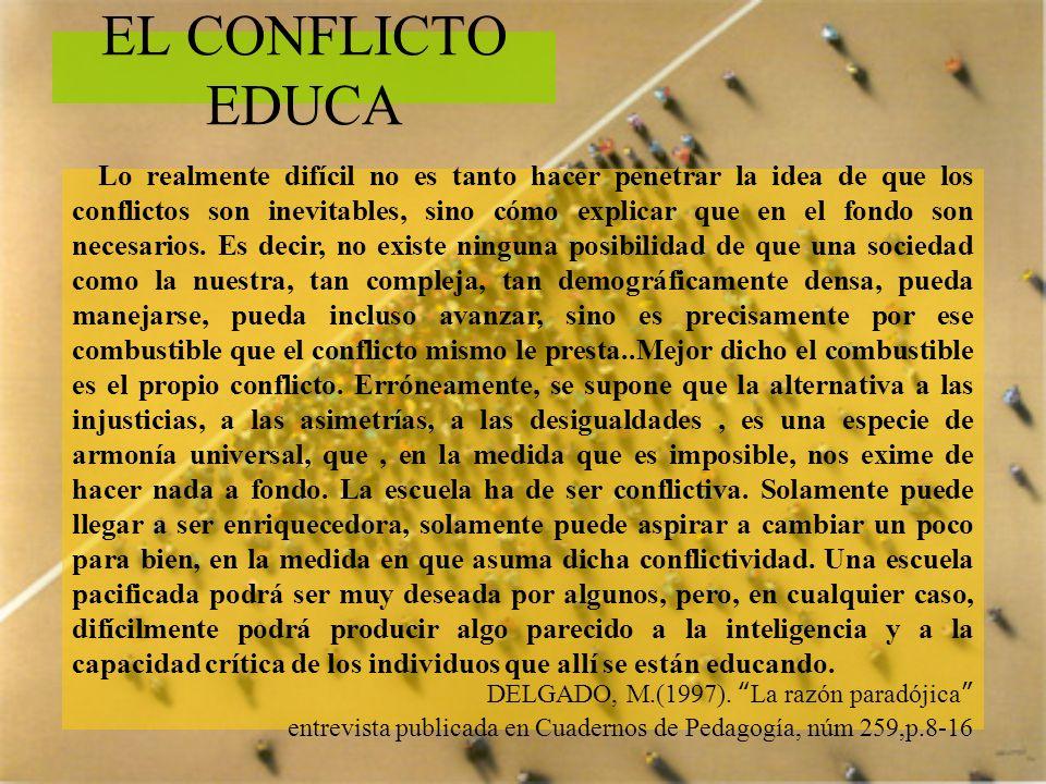 EL CONFLICTO EDUCA Lo realmente difícil no es tanto hacer penetrar la idea de que los conflictos son inevitables, sino cómo explicar que en el fondo s