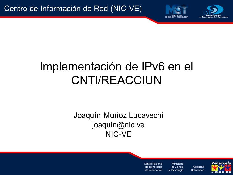 Implementación de IPv6 en el CNTI/REACCIUN Joaquín Muñoz Lucavechi joaquin@nic.ve NIC-VE Centro de Información de Red (NIC-VE)