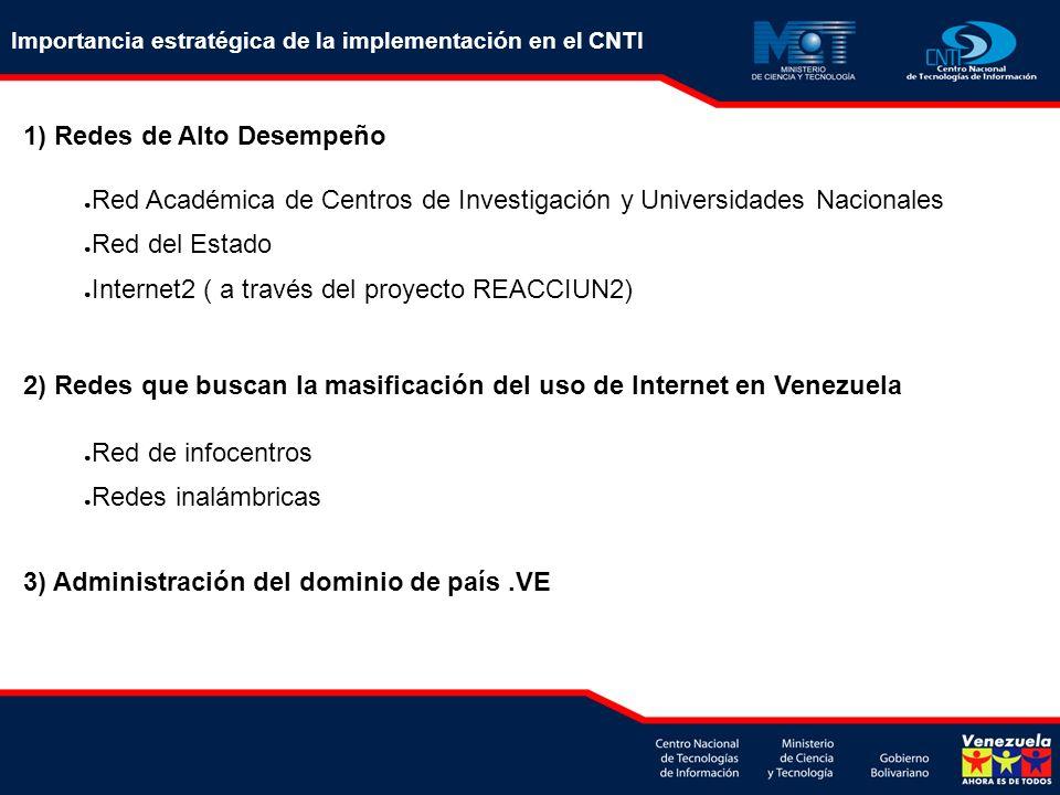 Importancia estratégica de la implementación en el CNTI 1) Redes de Alto Desempeño 3) Administración del dominio de país.VE Red Académica de Centros de Investigación y Universidades Nacionales Red del Estado Internet2 ( a través del proyecto REACCIUN2) 2) Redes que buscan la masificación del uso de Internet en Venezuela Red de infocentros Redes inalámbricas