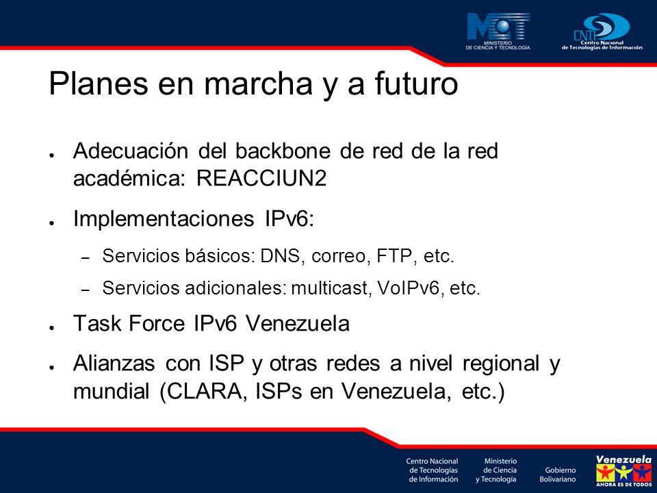 Planes en marcha y a futuro Adecuación del backbone de red de la red académica: REACCIUN2 Implementaciones IPv6: – Servicios básicos: DNS, correo, FTP, etc.