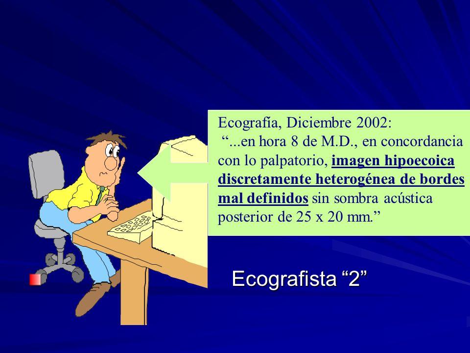 Ecografía, Diciembre 2002:...en hora 8 de M.D., en concordancia con lo palpatorio, imagen hipoecoica discretamente heterogénea de bordes mal definidos