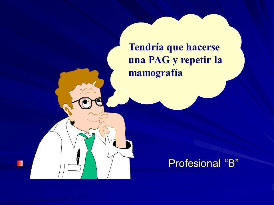 Tendría que hacerse una PAG y repetir la mamografía Profesional B Profesional B