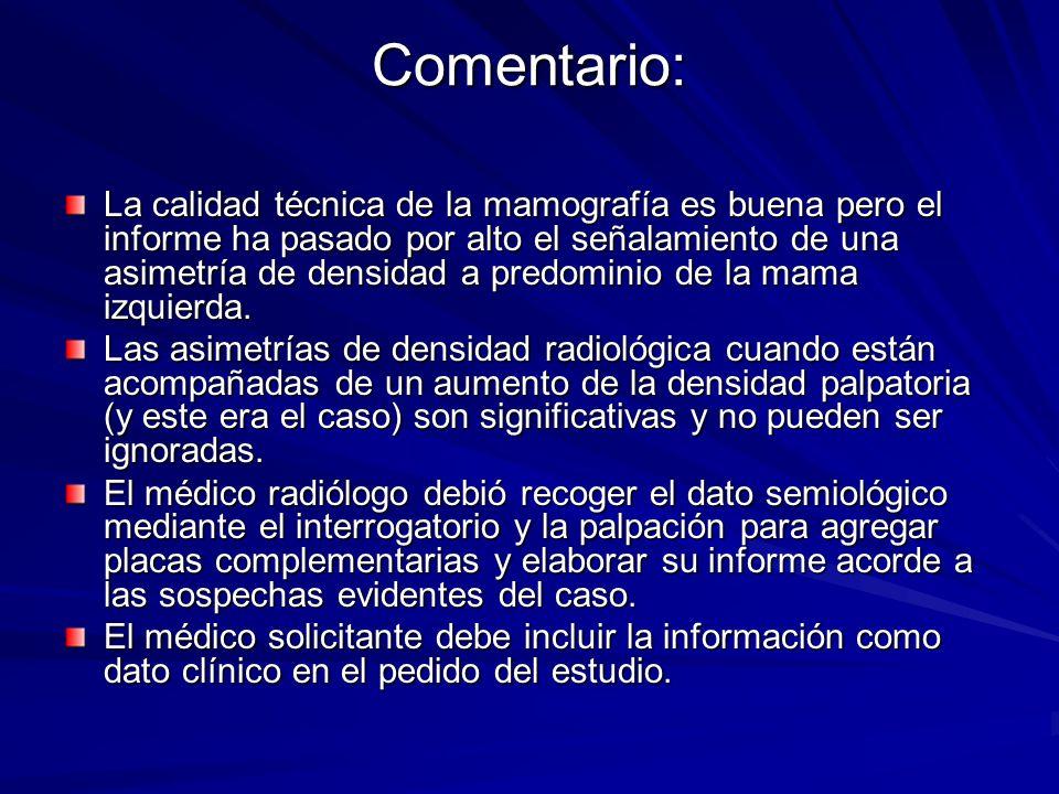Comentario: La calidad técnica de la mamografía es buena pero el informe ha pasado por alto el señalamiento de una asimetría de densidad a predominio