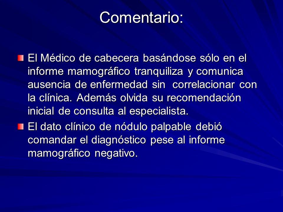 Comentario: El Médico de cabecera basándose sólo en el informe mamográfico tranquiliza y comunica ausencia de enfermedad sin correlacionar con la clín