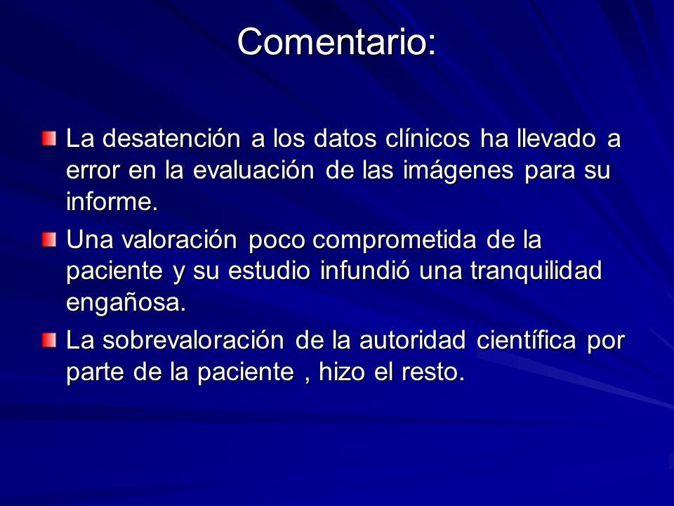 Comentario: La desatención a los datos clínicos ha llevado a error en la evaluación de las imágenes para su informe. Una valoración poco comprometida