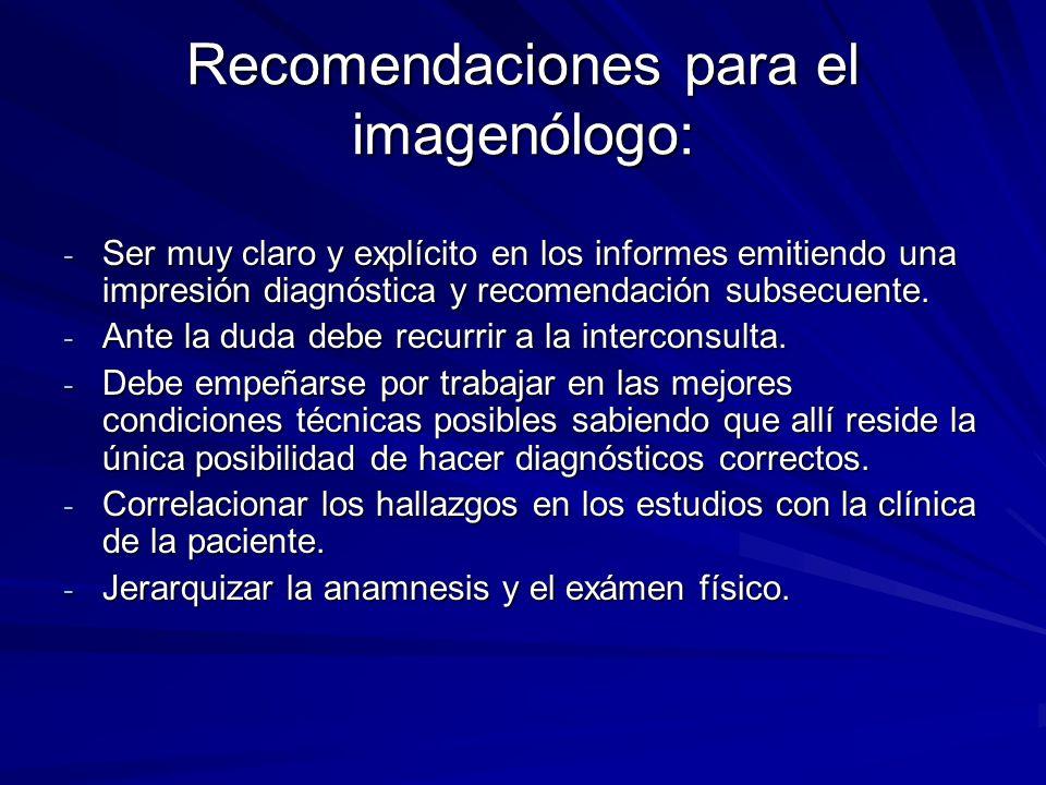 Recomendaciones para el imagenólogo: - Ser muy claro y explícito en los informes emitiendo una impresión diagnóstica y recomendación subsecuente. - An