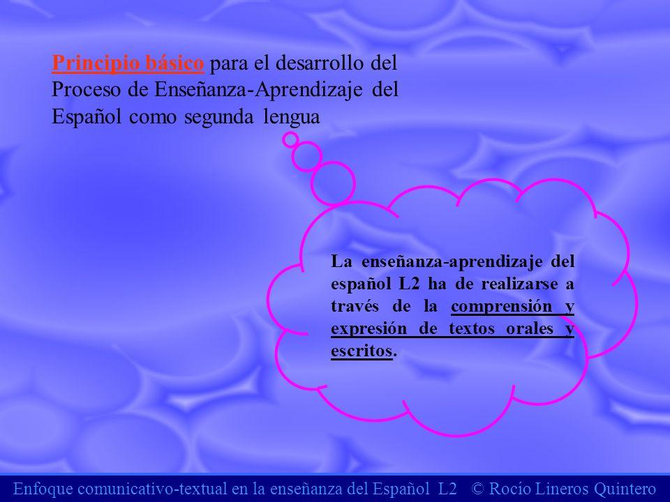 Enfoque comunicativo-textual en la enseñanza del Español L2 © Rocío Lineros Quintero Principio básico para el desarrollo del Proceso de Enseñanza-Apre