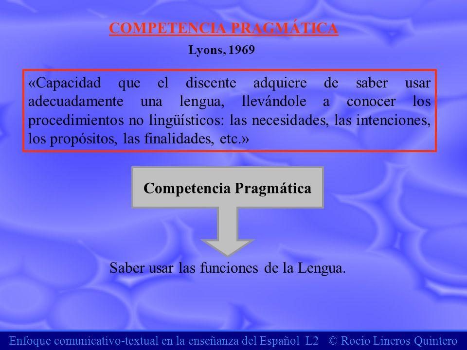 Enfoque comunicativo-textual en la enseñanza del Español L2 © Rocío Lineros Quintero COMPETENCIA PRAGMÁTICA «Capacidad que el discente adquiere de sab