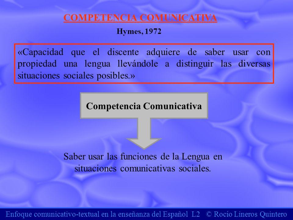 Enfoque comunicativo-textual en la enseñanza del Español L2 © Rocío Lineros Quintero COMPETENCIA COMUNICATIVA «Capacidad que el discente adquiere de s