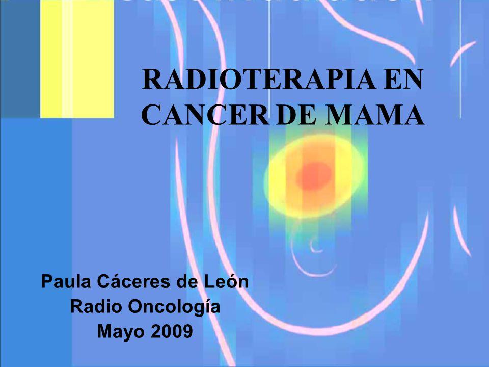 RADIOTERAPIA EN CANCER DE MAMA Paula Cáceres de León Radio Oncología Mayo 2009